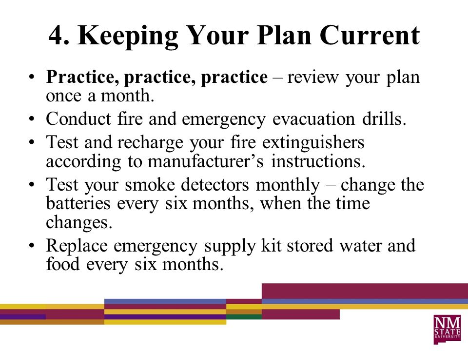 4. Keeping Your Plan Current Practice, practice, practice – review your plan once a month. Conduct fire and emergency evacuation drills. Test and rech