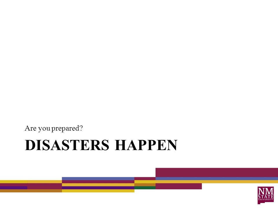 DISASTERS HAPPEN Are you prepared?