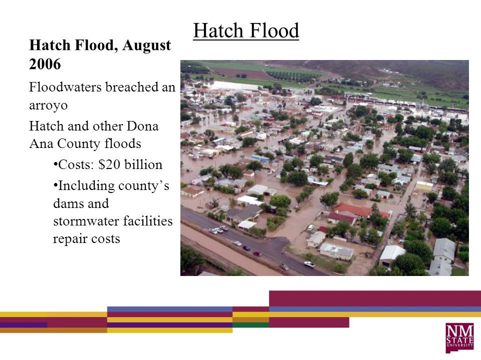 Hatch Flood, August 2006 Hatch Flood Floodwaters breached an arroyo Hatch and other Dona Ana County floods Costs: $20 billion Including county's dams and stormwater facilities repair costs