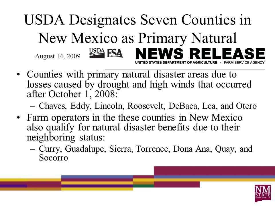 USDA Designates Seven Counties in New Mexico as Primary Natural Disaster Areas Counties with primary natural disaster areas due to losses caused by drought and high winds that occurred after October 1, 2008: –Chaves, Eddy, Lincoln, Roosevelt, DeBaca, Lea, and Otero Farm operators in the these counties in New Mexico also qualify for natural disaster benefits due to their neighboring status: –Curry, Guadalupe, Sierra, Torrence, Dona Ana, Quay, and Socorro August 14, 2009