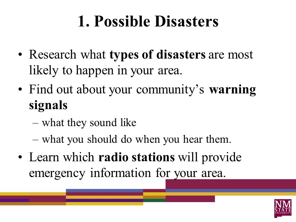 1. Possible Disasters Research what types of disasters are most likely to happen in your area.