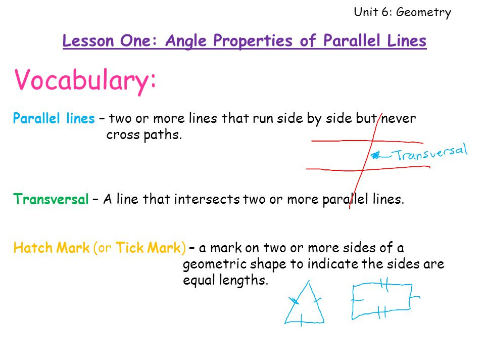 Unit 6: Geometry Lesson One: Angle Properties of Parallel Lines Vocabulary: Parallel lines – two or more lines that run side by side but never cross paths.