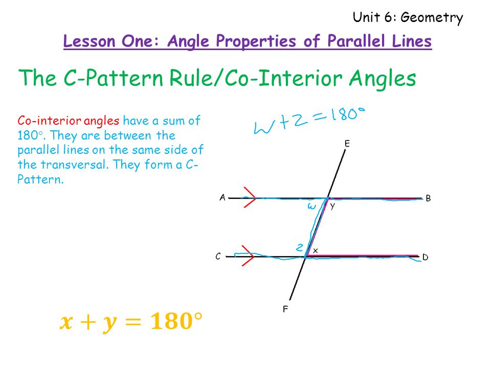 The C-Pattern Rule/Co-Interior Angles Lesson One: Angle Properties of Parallel Lines Unit 6: Geometry