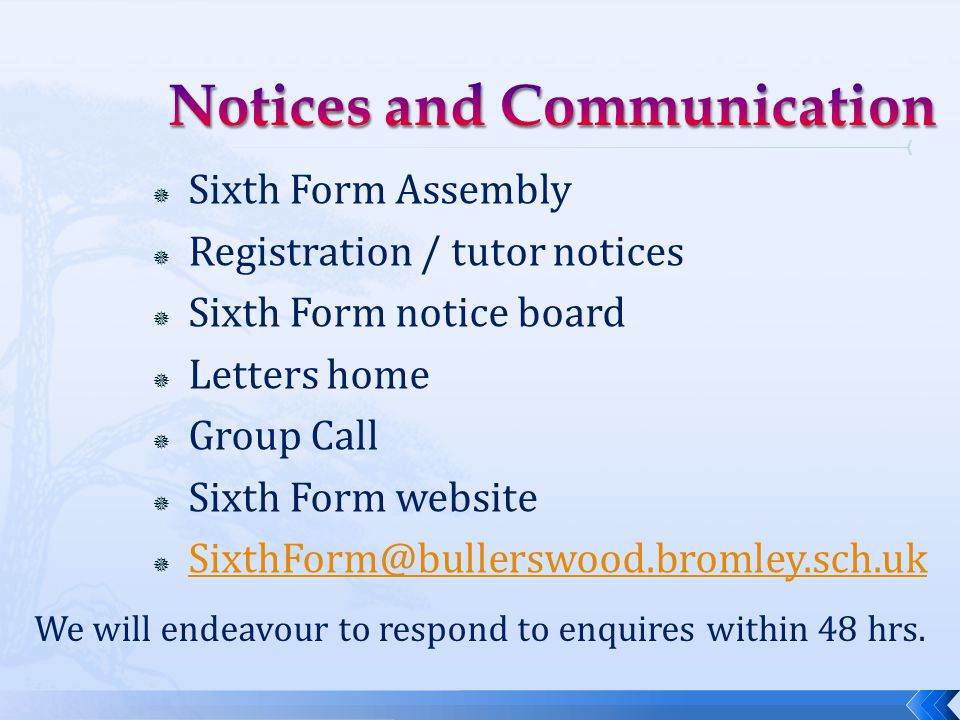  Sixth Form Assembly  Registration / tutor notices  Sixth Form notice board  Letters home  Group Call  Sixth Form website  SixthForm@bullerswood.bromley.sch.uk SixthForm@bullerswood.bromley.sch.uk We will endeavour to respond to enquires within 48 hrs.