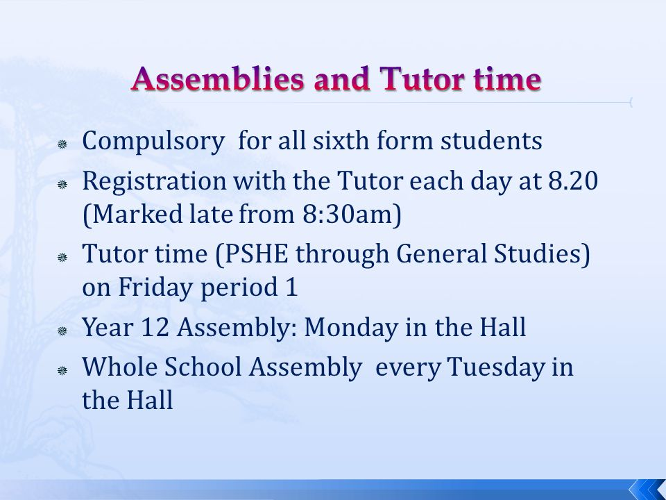  Compulsory for all sixth form students  Registration with the Tutor each day at 8.20 (Marked late from 8:30am)  Tutor time (PSHE through General Studies) on Friday period 1  Year 12 Assembly: Monday in the Hall  Whole School Assembly every Tuesday in the Hall