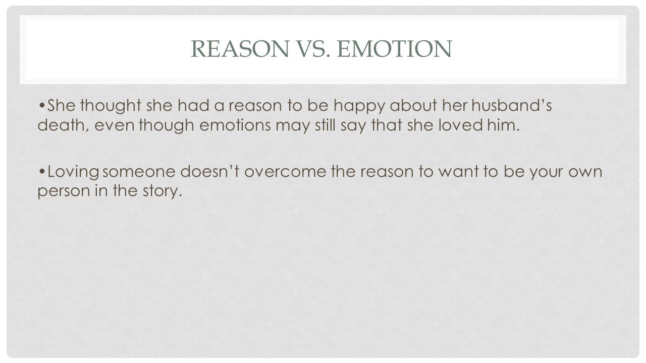 REASON VS. EMOTION She thought she had a reason to be happy about her husband's death, even though emotions may still say that she loved him. Loving s