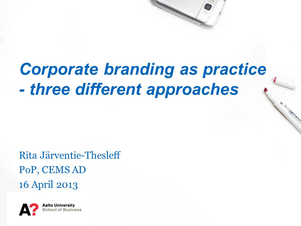 Corporate branding as practice - three different approaches Rita Järventie-Thesleff PoP, CEMS AD 16 April 2013