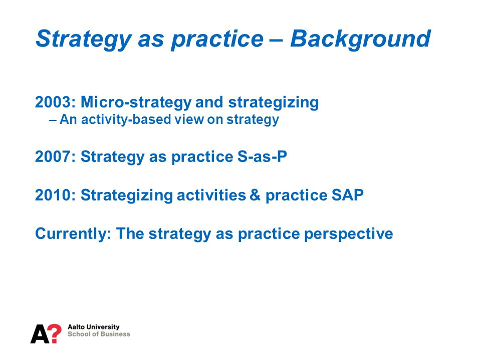2003: Micro-strategy and strategizing – An activity-based view on strategy 2007: Strategy as practice S-as-P 2010: Strategizing activities & practice SAP Currently: The strategy as practice perspective Strategy as practice – Background