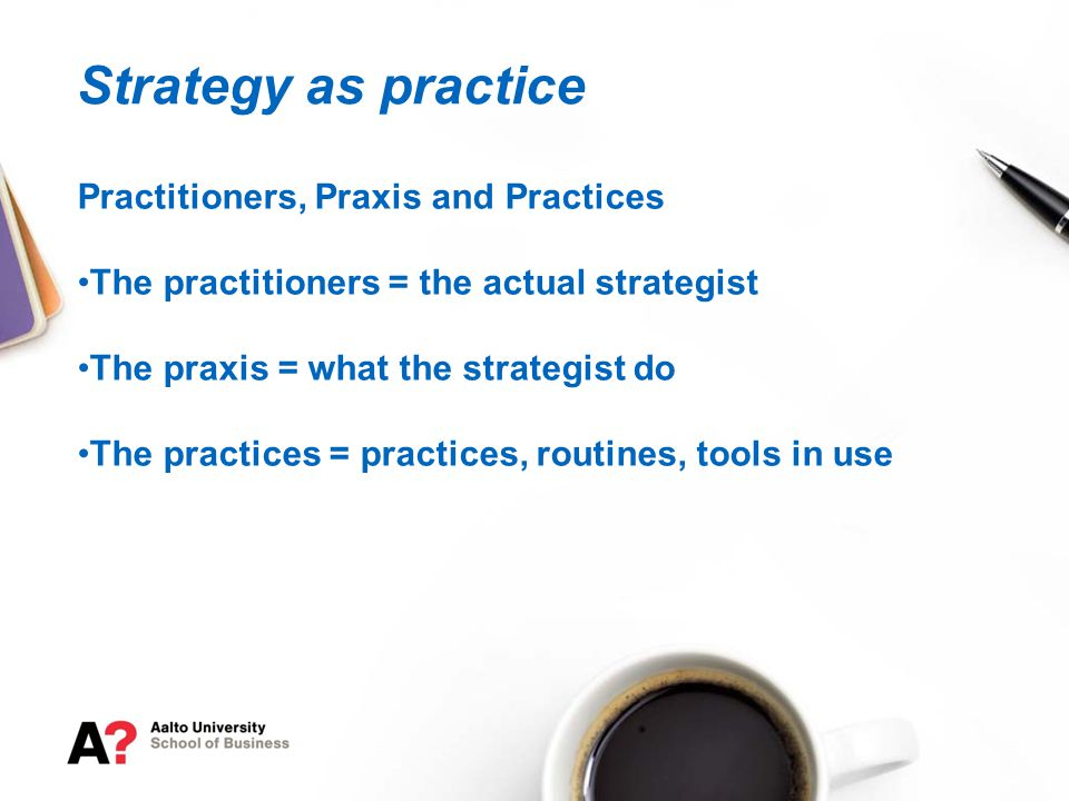 The practitioners = the actual strategist The praxis = what the strategist do The practices = practices, routines, tools in use Strategy as practice