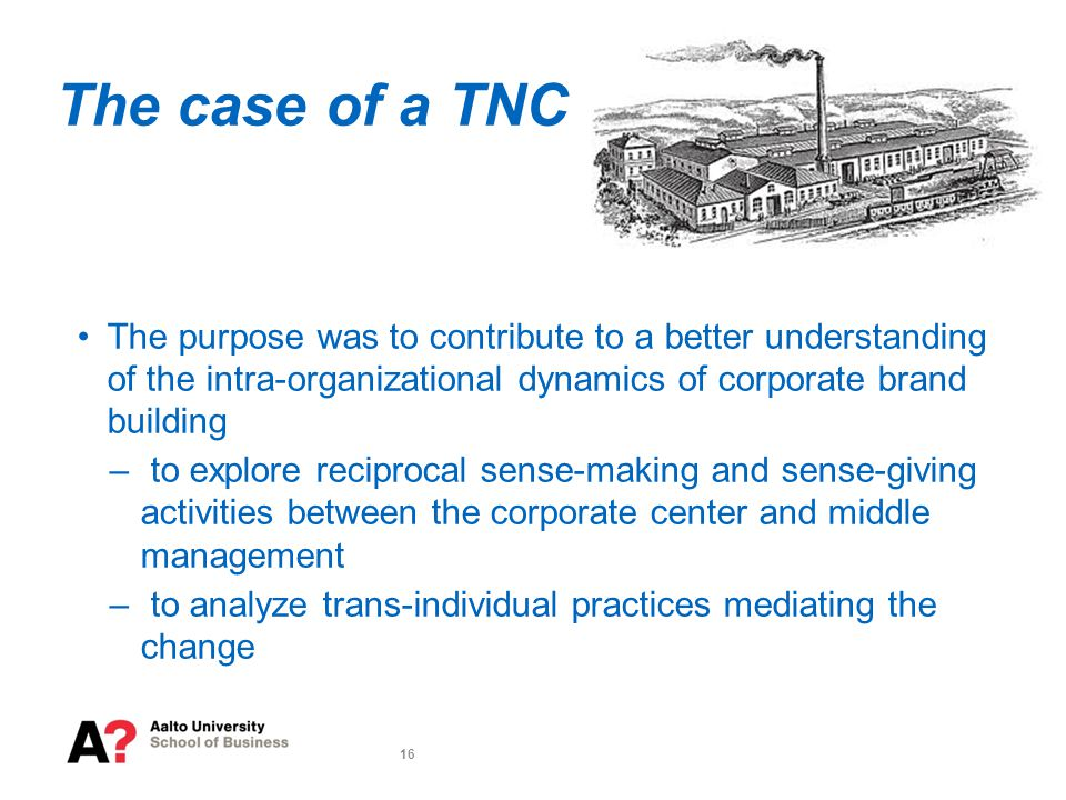 16 The case of a TNC The purpose was to contribute to a better understanding of the intra-organizational dynamics of corporate brand building – to explore reciprocal sense-making and sense-giving activities between the corporate center and middle management – to analyze trans-individual practices mediating the change