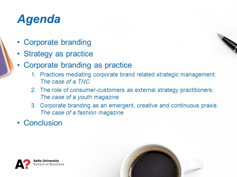 Corporate branding Strategy as practice Corporate branding as practice 1.Practices mediating corporate brand related strategic management: The case of a TNC 2.The role of consumer-customers as external strategy practitioners: The case of a youth magazine 3.Corporate branding as an emergent, creative and continuous praxis: The case of a fashion magazine Conclusion Agenda