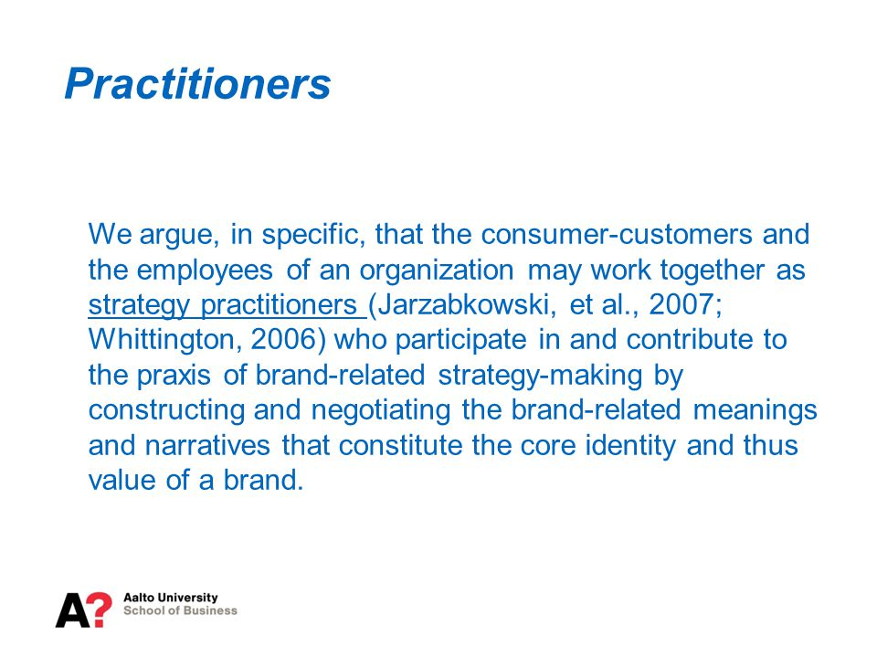 Practitioners We argue, in specific, that the consumer-customers and the employees of an organization may work together as strategy practitioners (Jarzabkowski, et al., 2007; Whittington, 2006) who participate in and contribute to the praxis of brand-related strategy-making by constructing and negotiating the brand-related meanings and narratives that constitute the core identity and thus value of a brand.