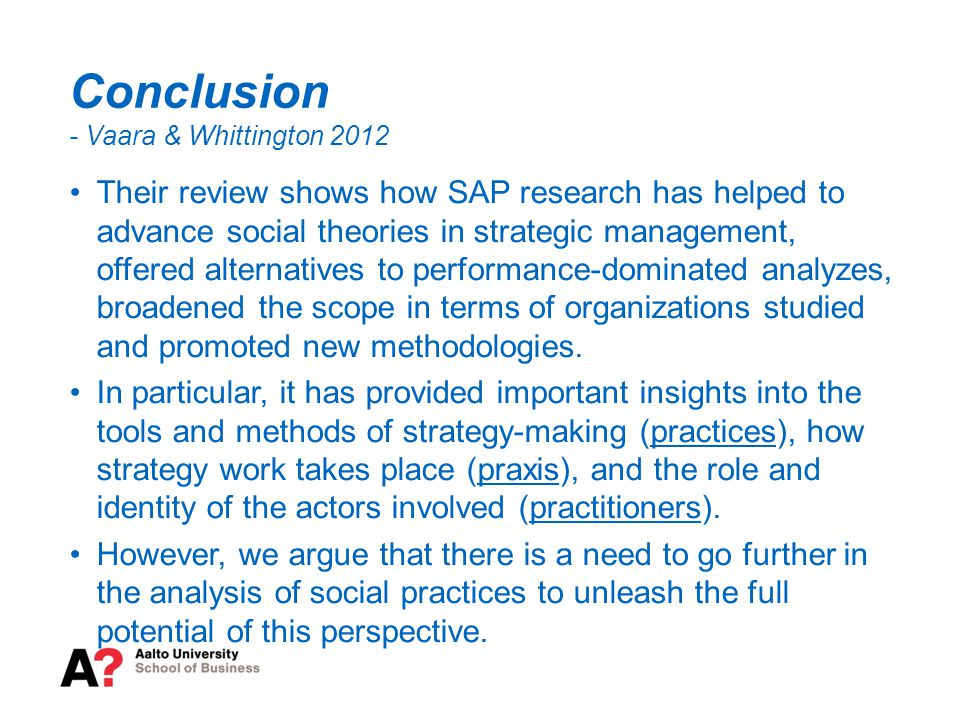 Conclusion - Vaara & Whittington 2012 Their review shows how SAP research has helped to advance social theories in strategic management, offered alternatives to performance-dominated analyzes, broadened the scope in terms of organizations studied and promoted new methodologies.