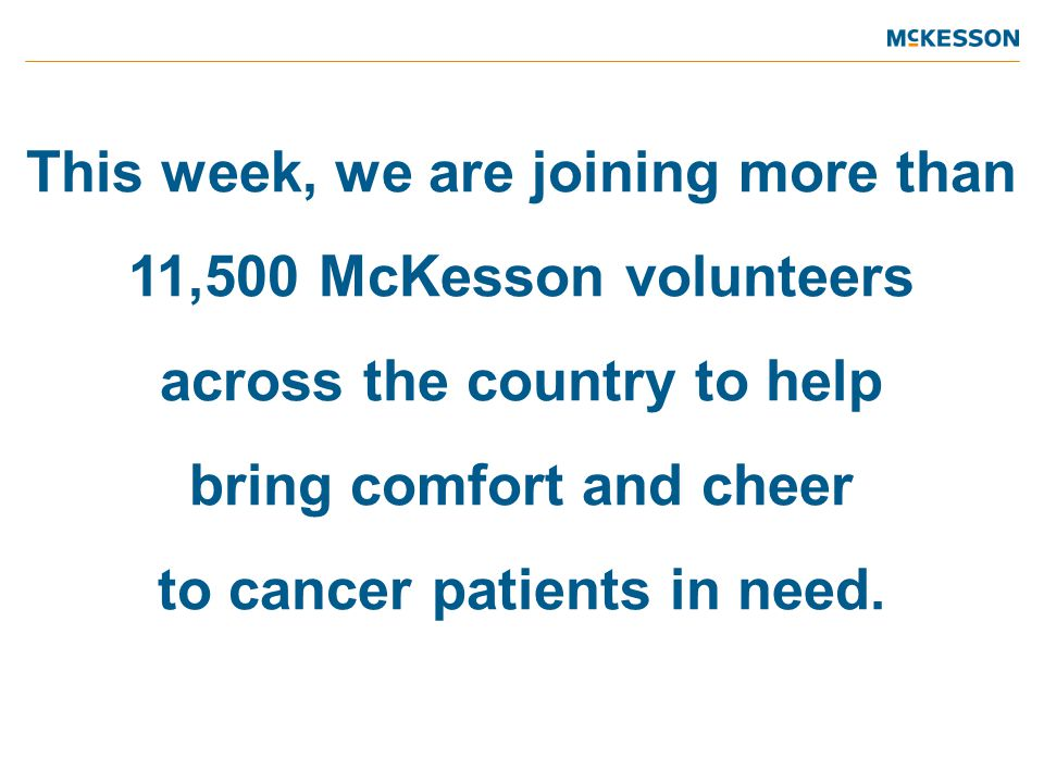 This week, we are joining more than 11,500 McKesson volunteers across the country to help bring comfort and cheer to cancer patients in need.