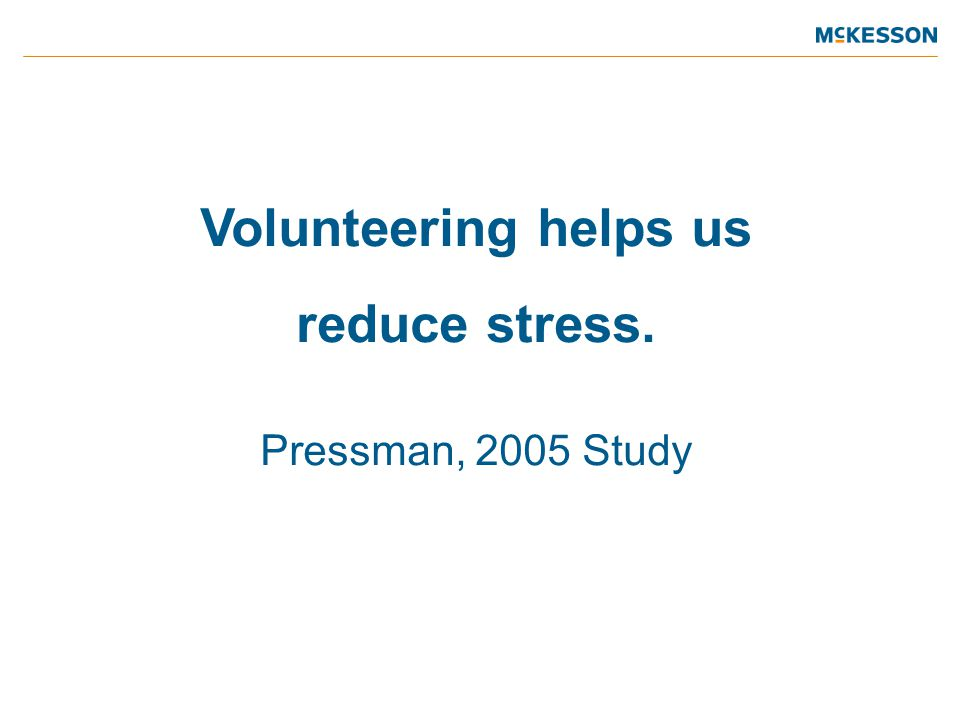 Volunteering helps us reduce stress. Pressman, 2005 Study