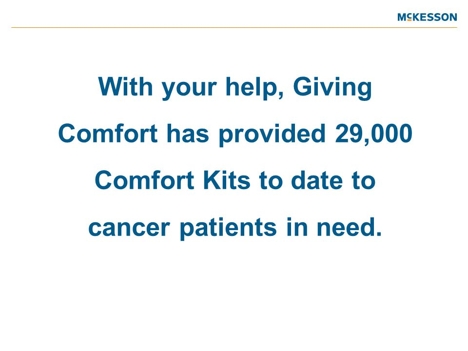 With your help, Giving Comfort has provided 29,000 Comfort Kits to date to cancer patients in need.