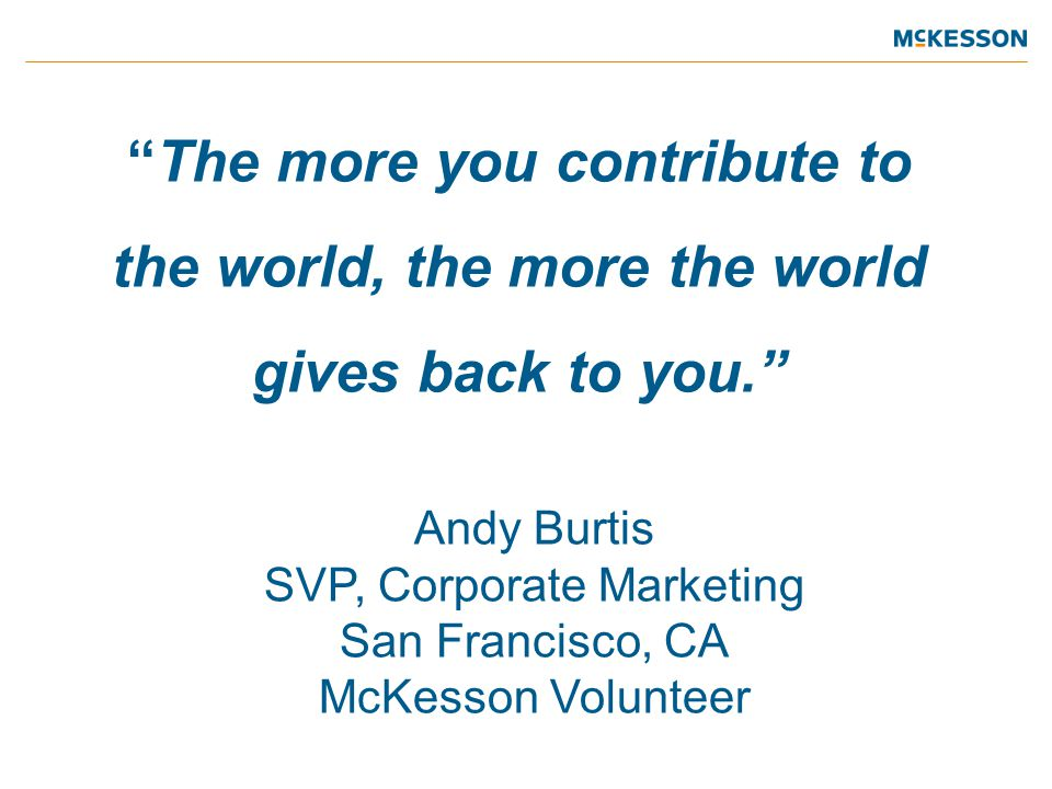The more you contribute to the world, the more the world gives back to you. Andy Burtis SVP, Corporate Marketing San Francisco, CA McKesson Volunteer