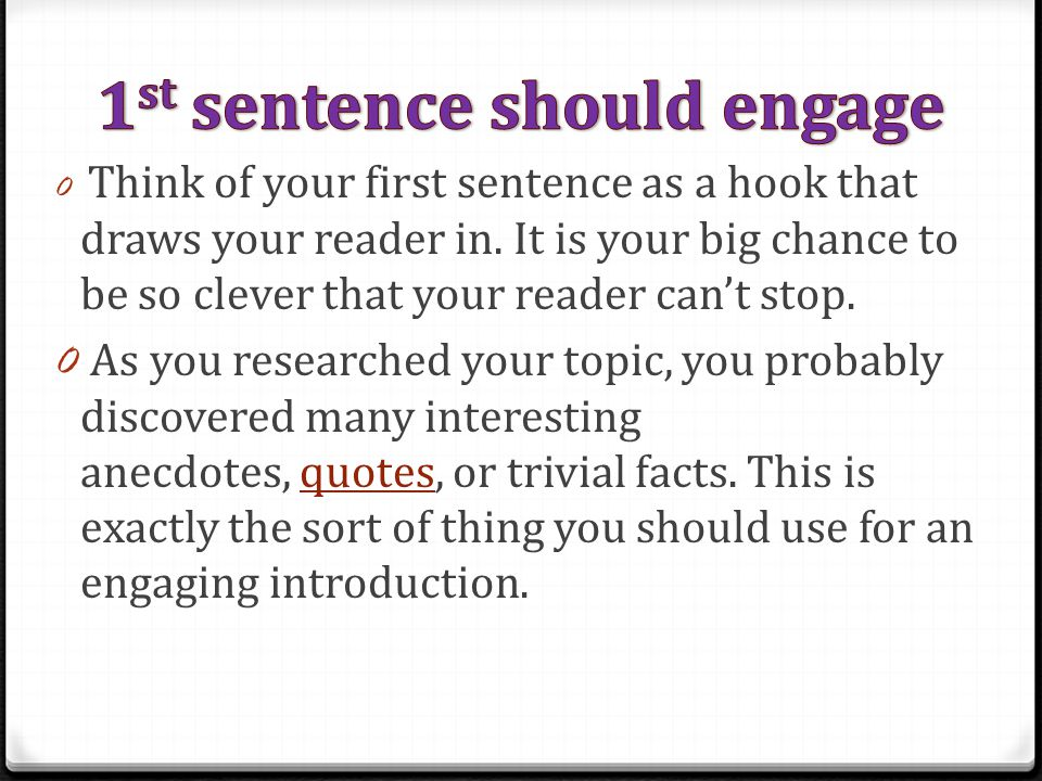 0 Think of your first sentence as a hook that draws your reader in. It is your big chance to be so clever that your reader can't stop. 0 As you resear