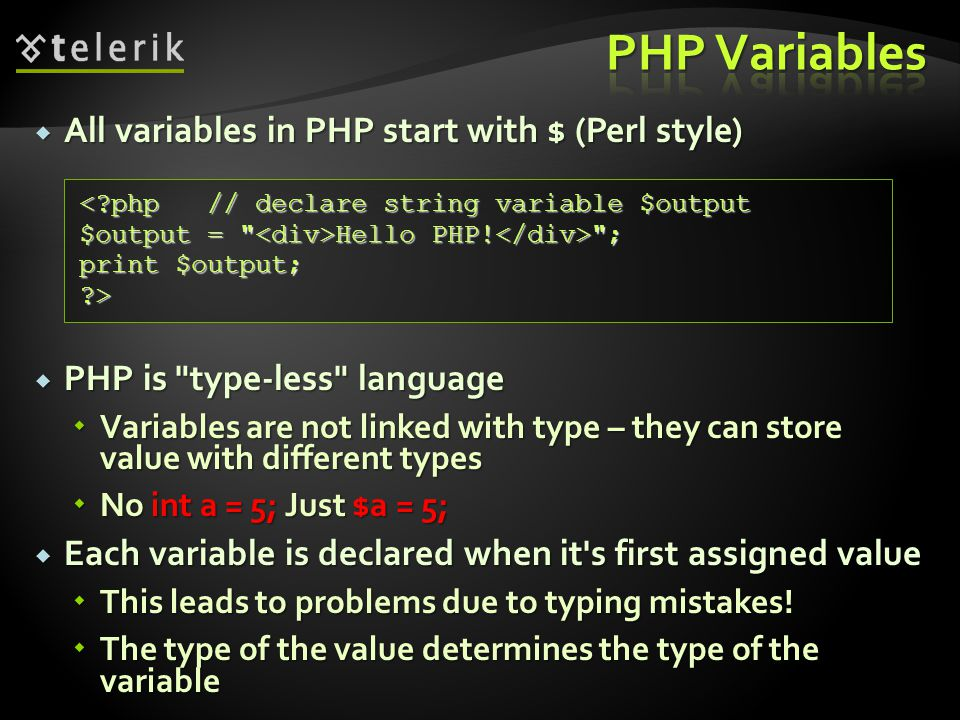  All variables in PHP start with $ (Perl style)  PHP is type-less language  Variables are not linked with type – they can store value with different types  No int a = 5; Just $a = 5;  Each variable is declared when it s first assigned value  This leads to problems due to typing mistakes.