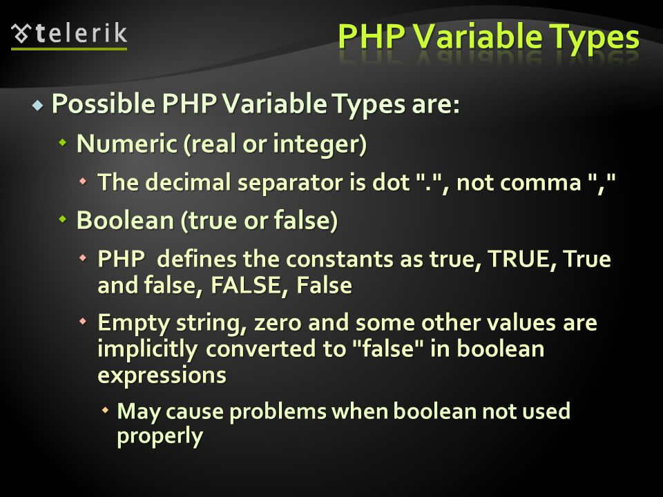  Possible PHP Variable Types are:  Numeric (real or integer)  The decimal separator is dot . , not comma ,  Boolean (true or false)  PHP defines the constants as true, TRUE, True and false, FALSE, False  Empty string, zero and some other values are implicitly converted to false in boolean expressions  May cause problems when boolean not used properly