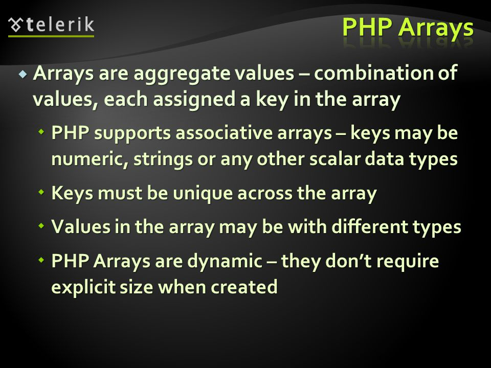  Arrays are aggregate values – combination of values, each assigned a key in the array  PHP supports associative arrays – keys may be numeric, strings or any other scalar data types  Keys must be unique across the array  Values in the array may be with different types  PHP Arrays are dynamic – they don't require explicit size when created