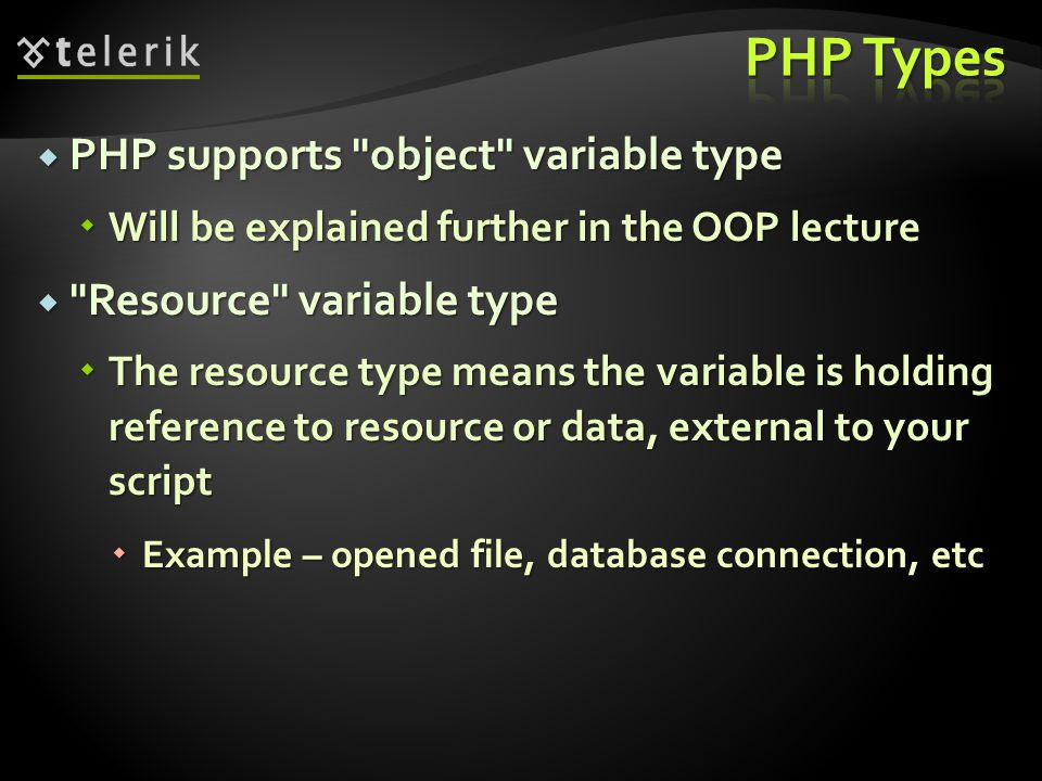  PHP supports object variable type  Will be explained further in the OOP lecture  Resource variable type  The resource type means the variable is holding reference to resource or data, external to your script  Example – opened file, database connection, etc
