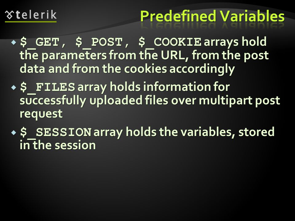  $_GET, $_POST, $_COOKIE arrays hold the parameters from the URL, from the post data and from the cookies accordingly  $_FILES array holds information for successfully uploaded files over multipart post request  $_SESSION array holds the variables, stored in the session