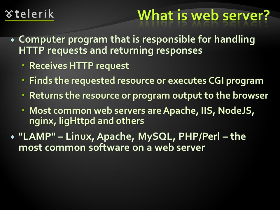  Computer program that is responsible for handling HTTP requests and returning responses  Receives HTTP request  Finds the requested resource or executes CGI program  Returns the resource or program output to the browser  Most common web servers are Apache, IIS, NodeJS, nginx, ligHttpd and others  LAMP – Linux, Apache, MySQL, PHP/Perl – the most common software on a web server
