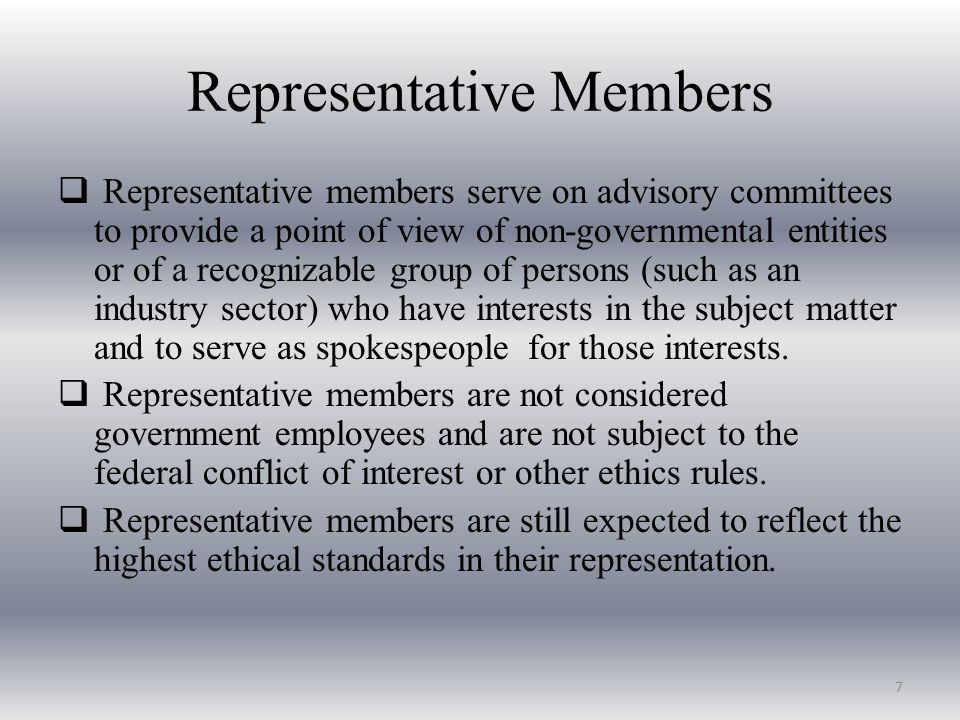 Representative Members  Representative members serve on advisory committees to provide a point of view of non-governmental entities or of a recognizable group of persons (such as an industry sector) who have interests in the subject matter and to serve as spokespeople for those interests.