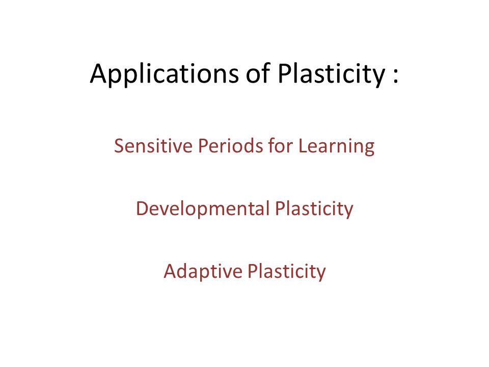 Applications of Plasticity : Sensitive Periods for Learning Developmental Plasticity Adaptive Plasticity