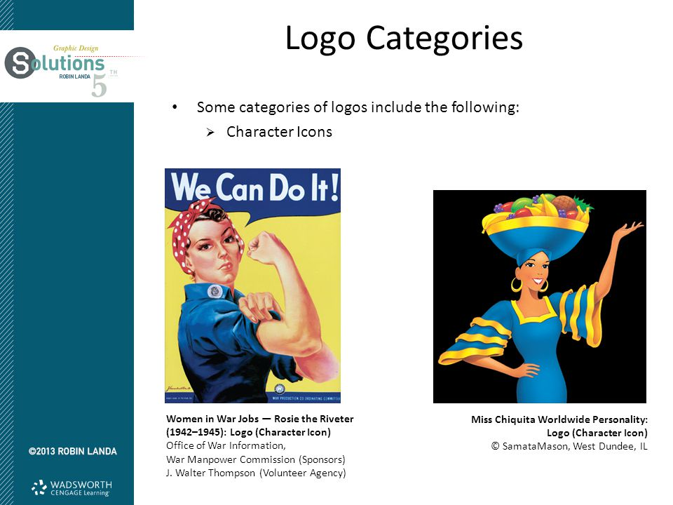 Logo Categories Some categories of logos include the following:  Character Icons Women in War Jobs — Rosie the Riveter (1942–1945): Logo (Character Icon) Office of War Information, War Manpower Commission (Sponsors) J.