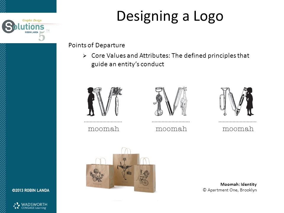 Designing a Logo Points of Departure  Core Values and Attributes: The defined principles that guide an entity's conduct Moomah: Identity © Apartment One, Brooklyn