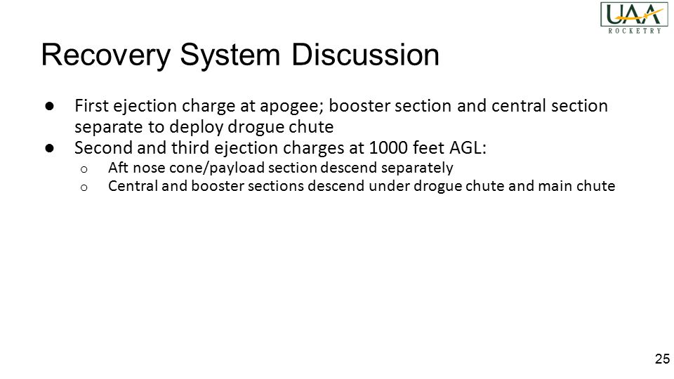 Recovery System Discussion ● First ejection charge at apogee; booster section and central section separate to deploy drogue chute ● Second and third ejection charges at 1000 feet AGL: o Aft nose cone/payload section descend separately o Central and booster sections descend under drogue chute and main chute 25