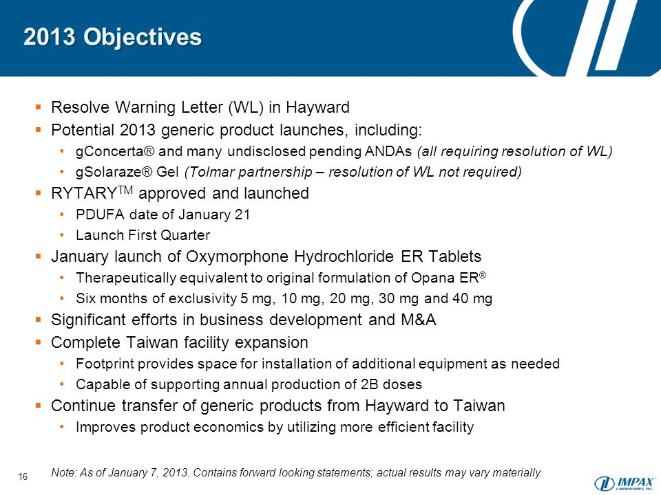 2013 Objectives  Resolve Warning Letter (WL) in Hayward  Potential 2013 generic product launches, including: gConcerta® and many undisclosed pending ANDAs (all requiring resolution of WL) gSolaraze® Gel (Tolmar partnership – resolution of WL not required)  RYTARY TM approved and launched PDUFA date of January 21 Launch First Quarter  January launch of Oxymorphone Hydrochloride ER Tablets Therapeutically equivalent to original formulation of Opana ER ® Six months of exclusivity 5 mg, 10 mg, 20 mg, 30 mg and 40 mg  Significant efforts in business development and M&A  Complete Taiwan facility expansion Footprint provides space for installation of additional equipment as needed Capable of supporting annual production of 2B doses  Continue transfer of generic products from Hayward to Taiwan Improves product economics by utilizing more efficient facility 16 Note: As of January 7, 2013.