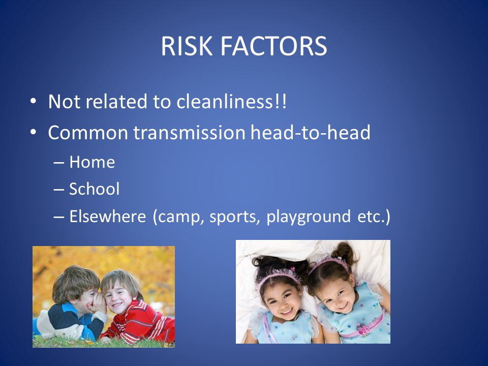 RISK FACTORS Not related to cleanliness!! Common transmission head-to-head – Home – School – Elsewhere (camp, sports, playground etc.)