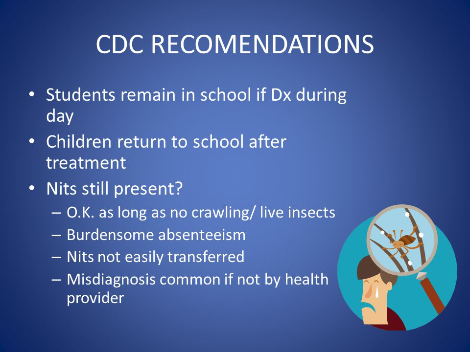 CDC RECOMENDATIONS Students remain in school if Dx during day Children return to school after treatment Nits still present? – O.K. as long as no crawl
