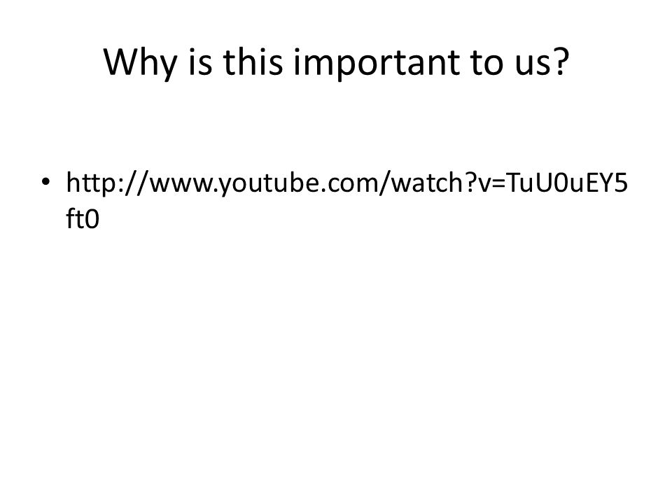 http://www.youtube.com/watch?v=TuU0uEY5 ft0 Why is this important to us?