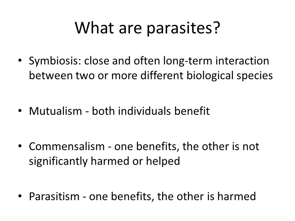What are parasites? Symbiosis: close and often long-term interaction between two or more different biological species Mutualism - both individuals ben