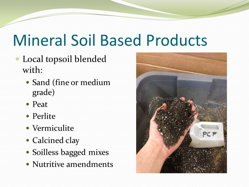 Mineral Soil Based Products Local topsoil blended with: Sand (fine or medium grade) Peat Perlite Vermiculite Calcined clay Soilless bagged mixes Nutritive amendments
