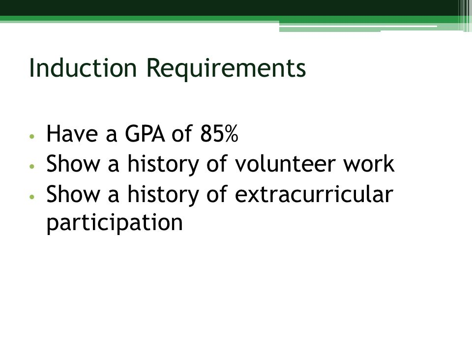 Induction Requirements Have a GPA of 85% Show a history of volunteer work Show a history of extracurricular participation
