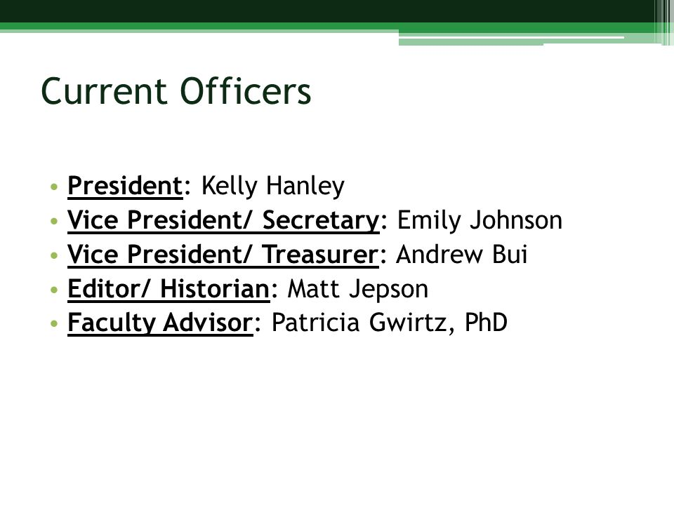 Current Officers President: Kelly Hanley Vice President/ Secretary: Emily Johnson Vice President/ Treasurer: Andrew Bui Editor/ Historian: Matt Jepson Faculty Advisor: Patricia Gwirtz, PhD