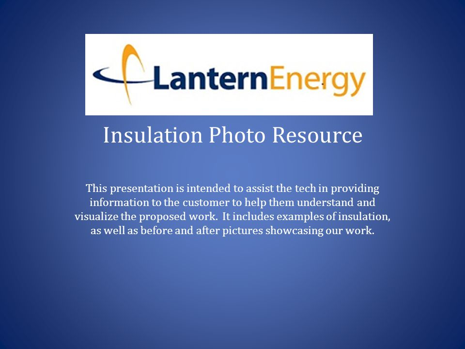 Insulation Photo Resource This presentation is intended to assist the tech in providing information to the customer to help them understand and visualize the proposed work.