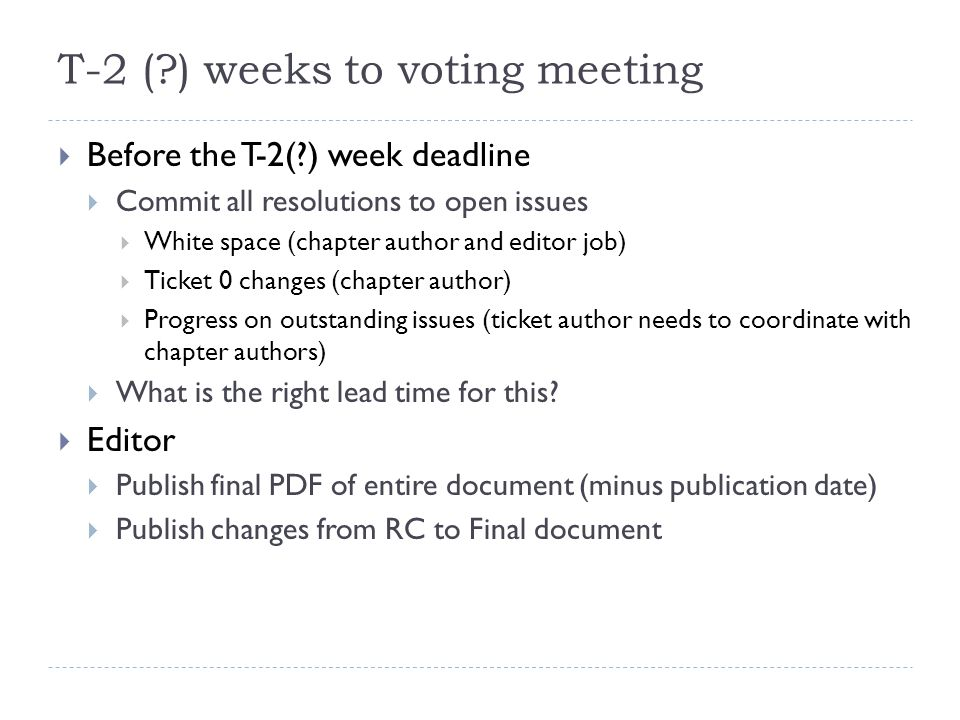 T-2 (?) weeks to voting meeting  Before the T-2(?) week deadline  Commit all resolutions to open issues  White space (chapter author and editor job)  Ticket 0 changes (chapter author)  Progress on outstanding issues (ticket author needs to coordinate with chapter authors)  What is the right lead time for this.