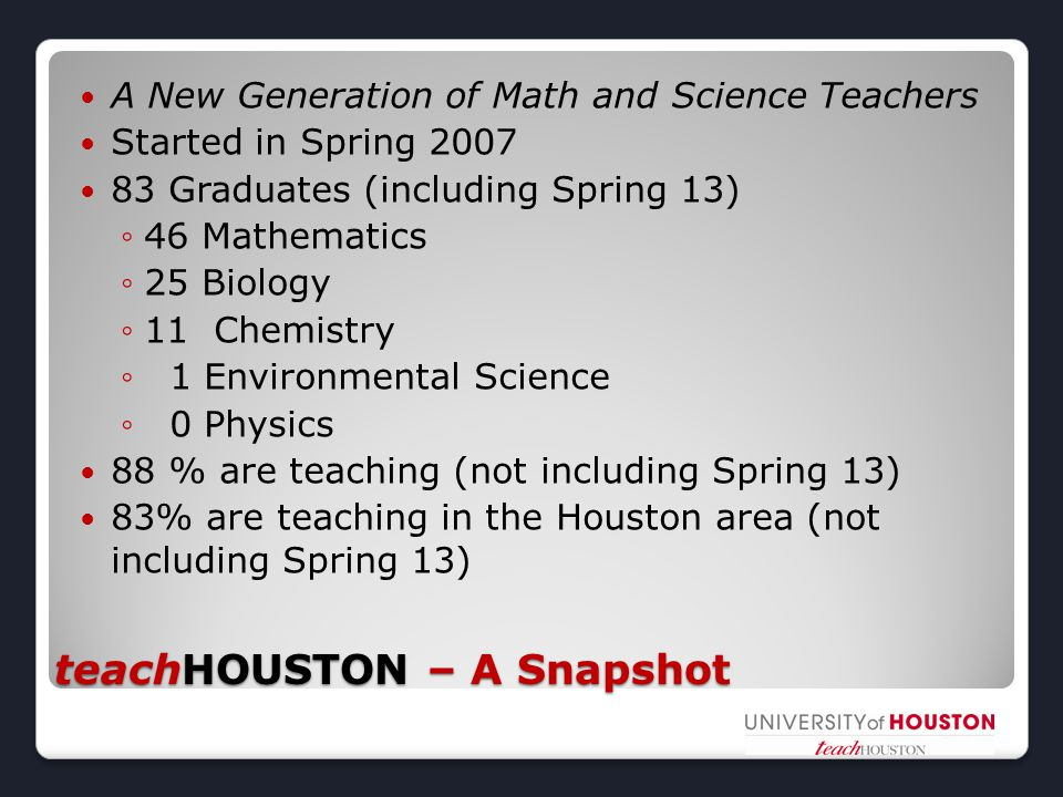 teachHOUSTON – A Snapshot A New Generation of Math and Science Teachers Started in Spring 2007 83 Graduates (including Spring 13) ◦46 Mathematics ◦25