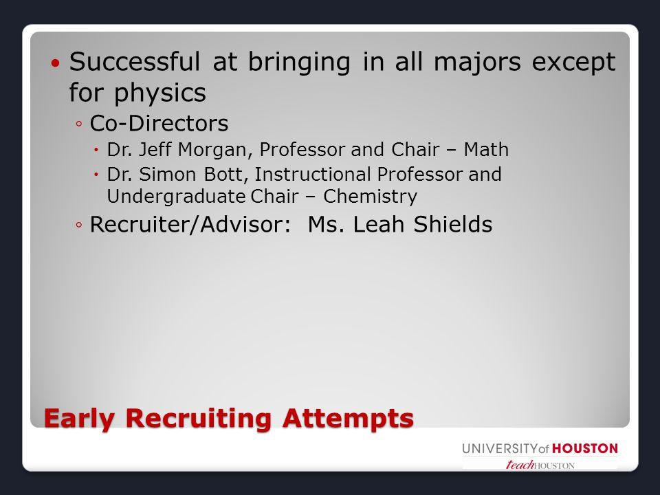 Early Recruiting Attempts Successful at bringing in all majors except for physics ◦Co-Directors  Dr. Jeff Morgan, Professor and Chair – Math  Dr. Si