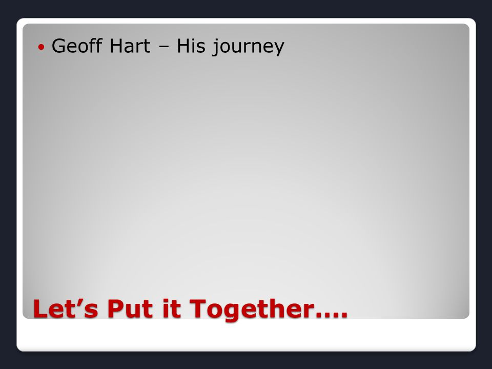 Let's Put it Together…. Geoff Hart – His journey