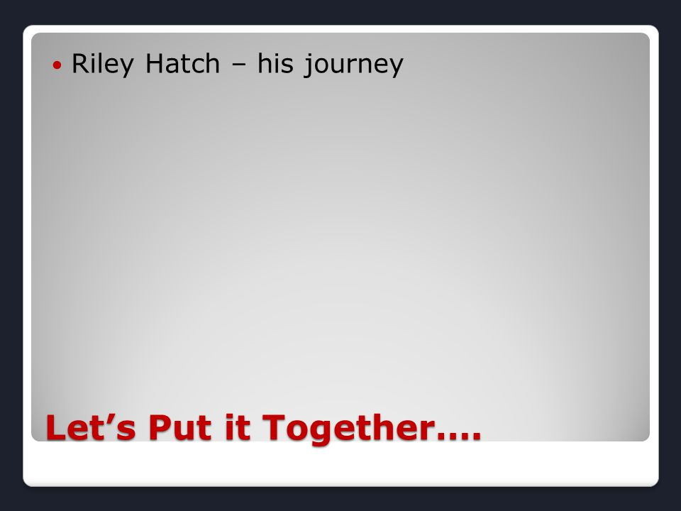Let's Put it Together…. Riley Hatch – his journey