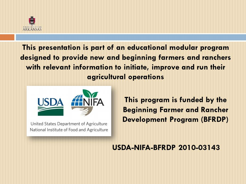 This presentation is part of an educational modular program designed to provide new and beginning farmers and ranchers with relevant information to initiate, improve and run their agricultural operations USDA-NIFA-BFRDP 2010-03143 This program is funded by the Beginning Farmer and Rancher Development Program (BFRDP)
