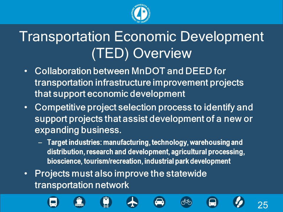 25 Transportation Economic Development (TED) Overview Collaboration between MnDOT and DEED for transportation infrastructure improvement projects that support economic development Competitive project selection process to identify and support projects that assist development of a new or expanding business.