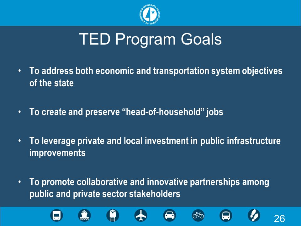 26 TED Program Goals To address both economic and transportation system objectives of the state To create and preserve head-of-household jobs To leverage private and local investment in public infrastructure improvements To promote collaborative and innovative partnerships among public and private sector stakeholders